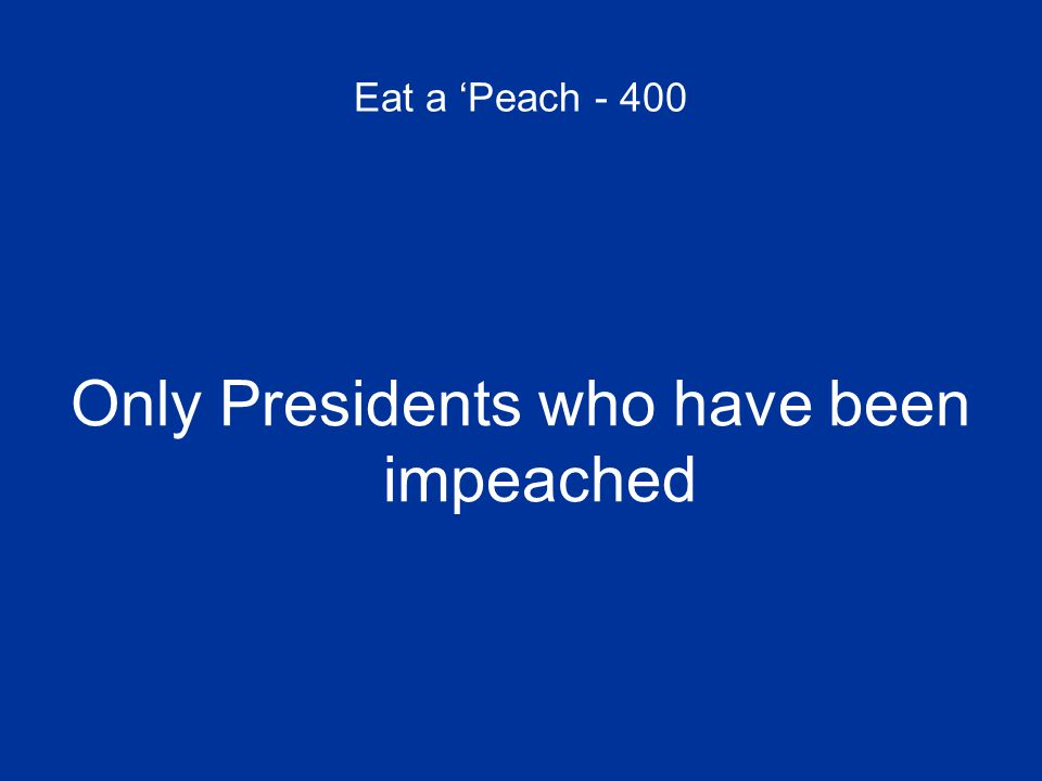 Eat a 'Peach - 400 Only Presidents who have been impeached