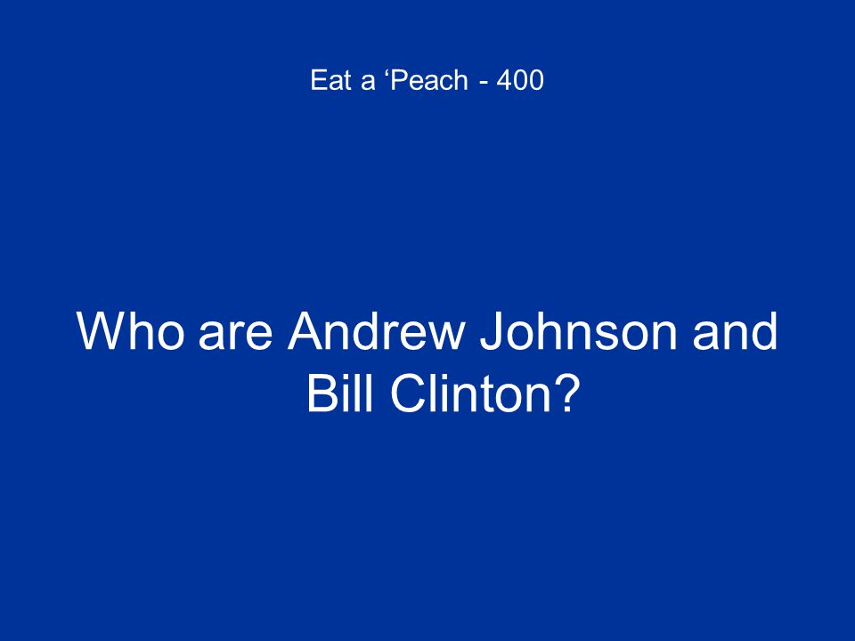 Eat a 'Peach - 400 Who are Andrew Johnson and Bill Clinton?