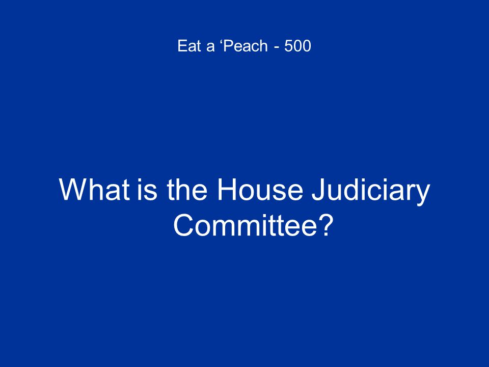 Eat a 'Peach - 500 What is the House Judiciary Committee