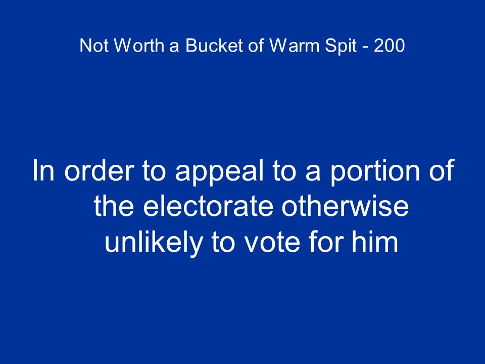 Not Worth a Bucket of Warm Spit - 200 In order to appeal to a portion of the electorate otherwise unlikely to vote for him