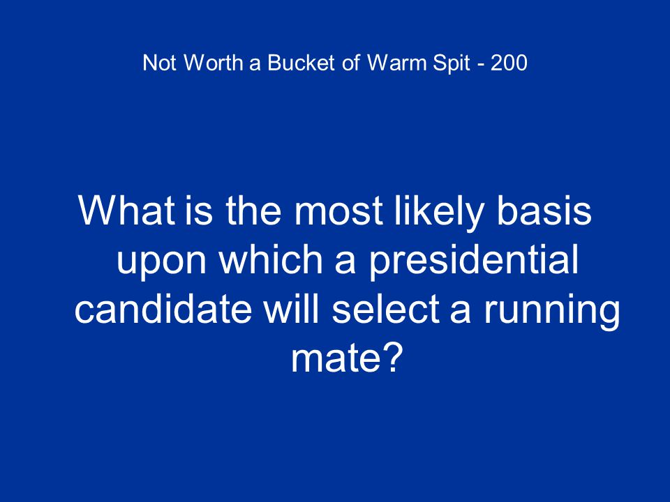 Not Worth a Bucket of Warm Spit - 200 What is the most likely basis upon which a presidential candidate will select a running mate?