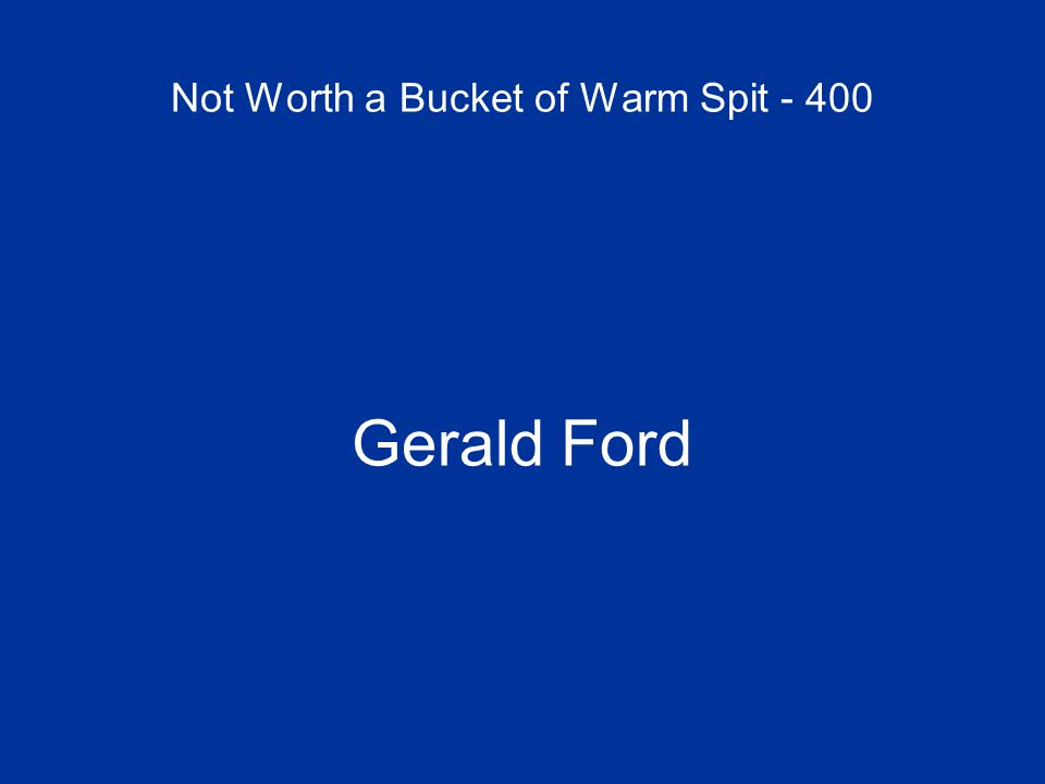 Not Worth a Bucket of Warm Spit - 400 Gerald Ford