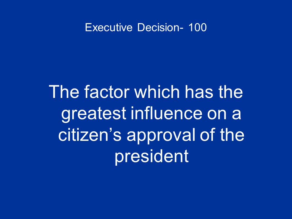 Executive Decision- 100 The factor which has the greatest influence on a citizen's approval of the president