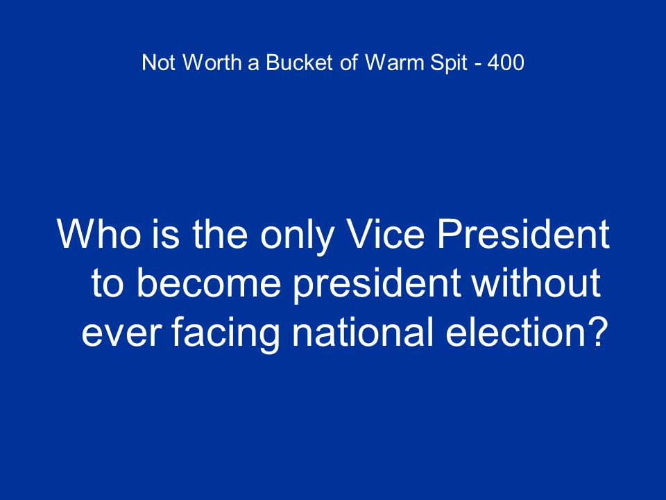 Not Worth a Bucket of Warm Spit - 400 Who is the only Vice President to become president without ever facing national election