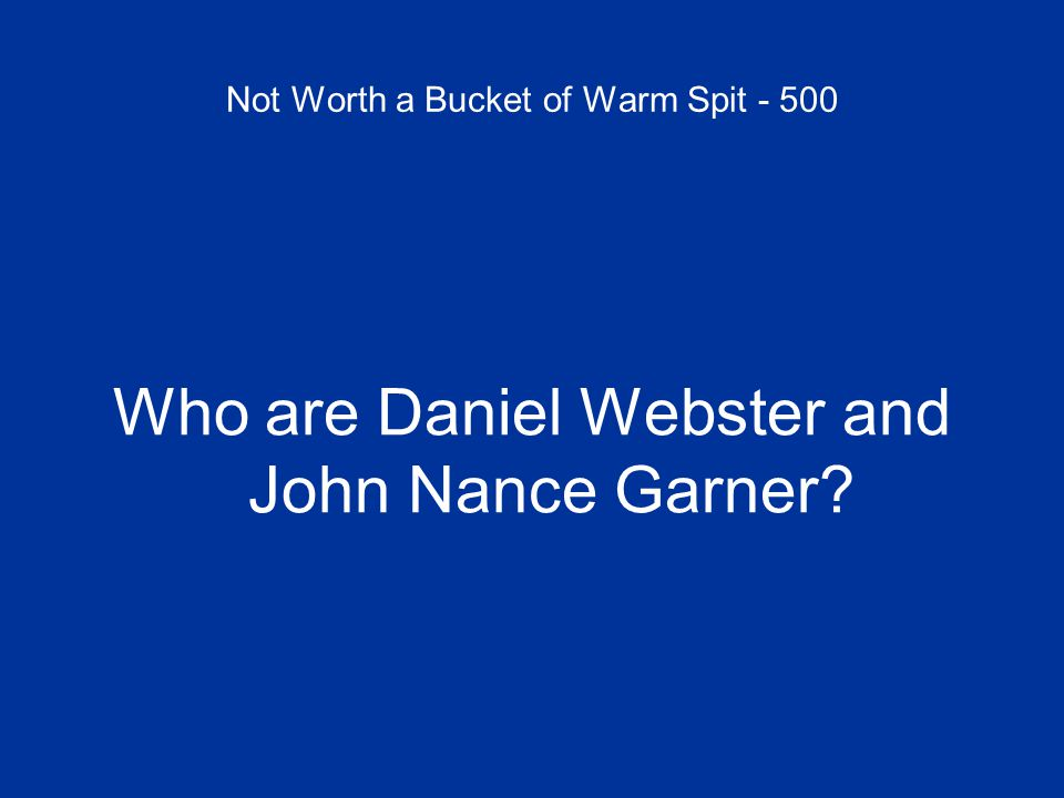 Not Worth a Bucket of Warm Spit - 500 Who are Daniel Webster and John Nance Garner