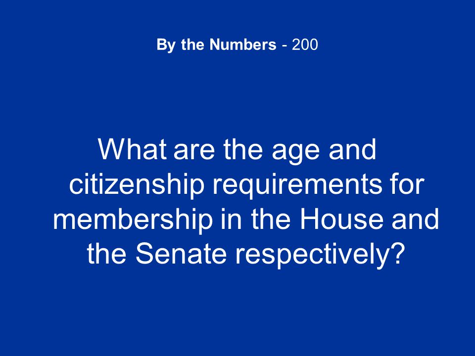 By the Numbers - 200 What are the age and citizenship requirements for membership in the House and the Senate respectively