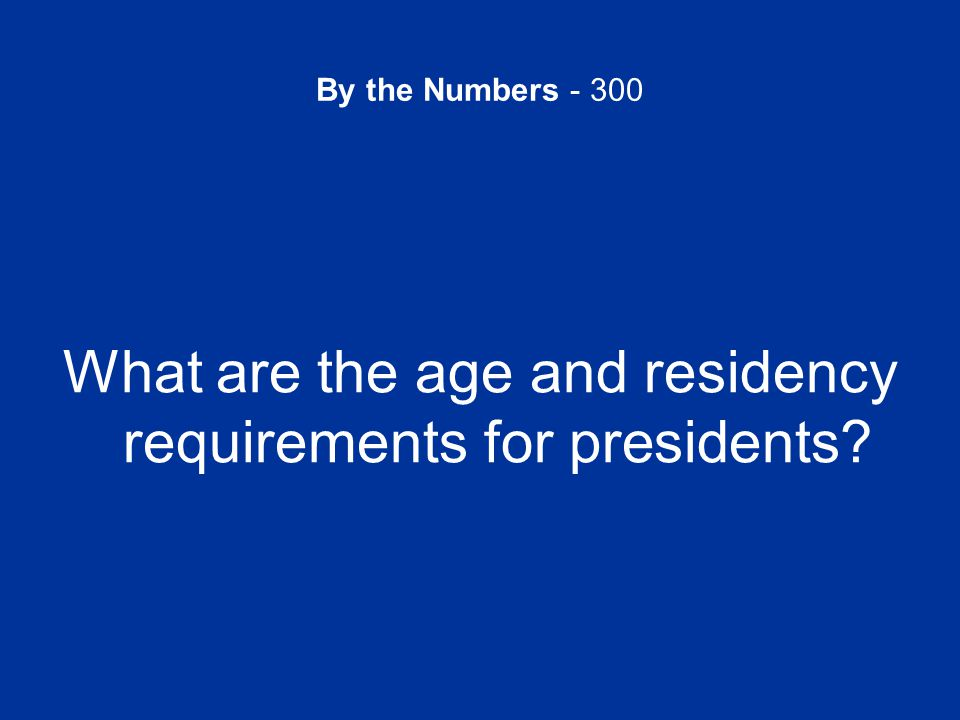 By the Numbers - 300 What are the age and residency requirements for presidents