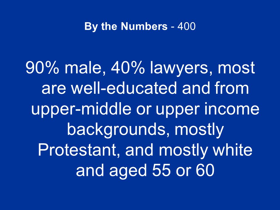 By the Numbers - 400 90% male, 40% lawyers, most are well-educated and from upper-middle or upper income backgrounds, mostly Protestant, and mostly wh