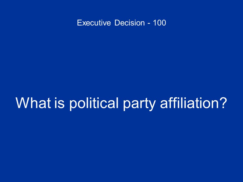 Executive Decision - 100 What is political party affiliation
