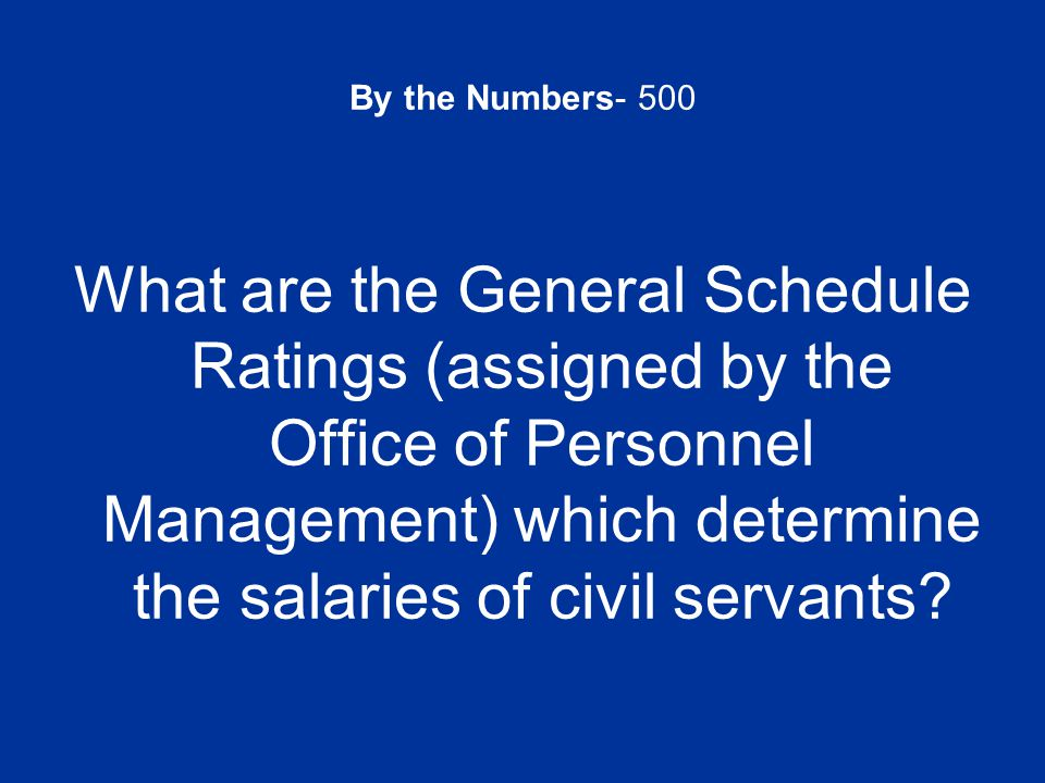 By the Numbers- 500 What are the General Schedule Ratings (assigned by the Office of Personnel Management) which determine the salaries of civil servants