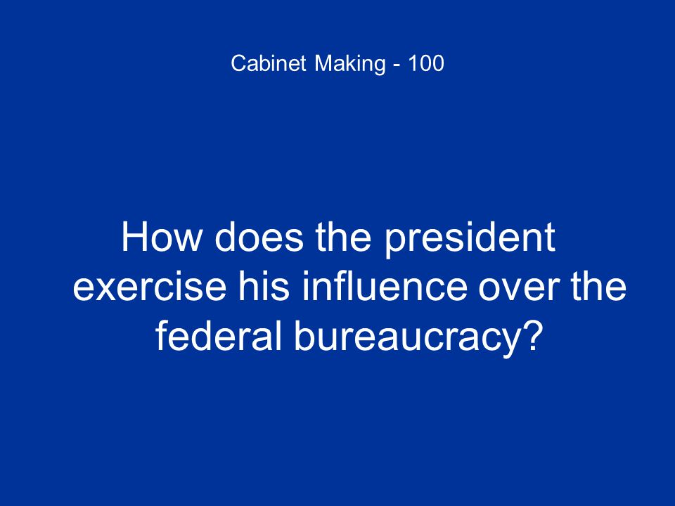 Cabinet Making - 100 How does the president exercise his influence over the federal bureaucracy