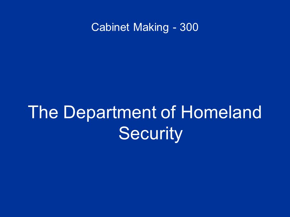 Cabinet Making - 300 The Department of Homeland Security