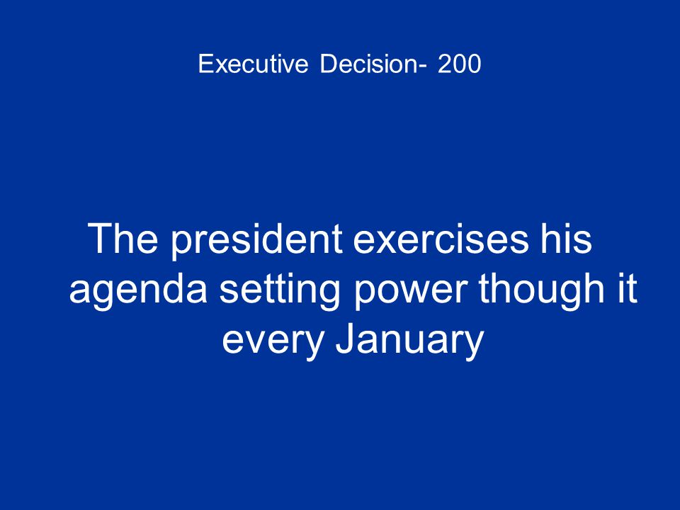 Executive Decision- 200 The president exercises his agenda setting power though it every January