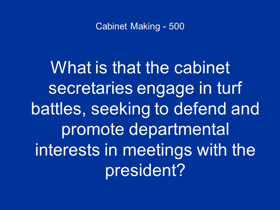 Cabinet Making - 500 What is that the cabinet secretaries engage in turf battles, seeking to defend and promote departmental interests in meetings with the president