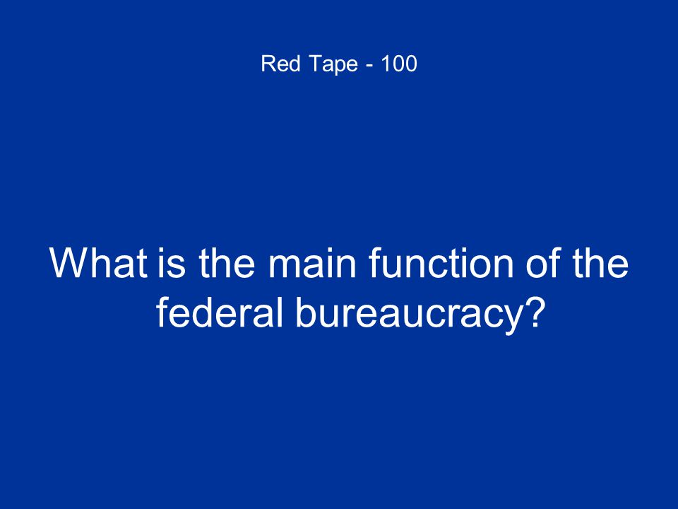 Red Tape - 100 What is the main function of the federal bureaucracy