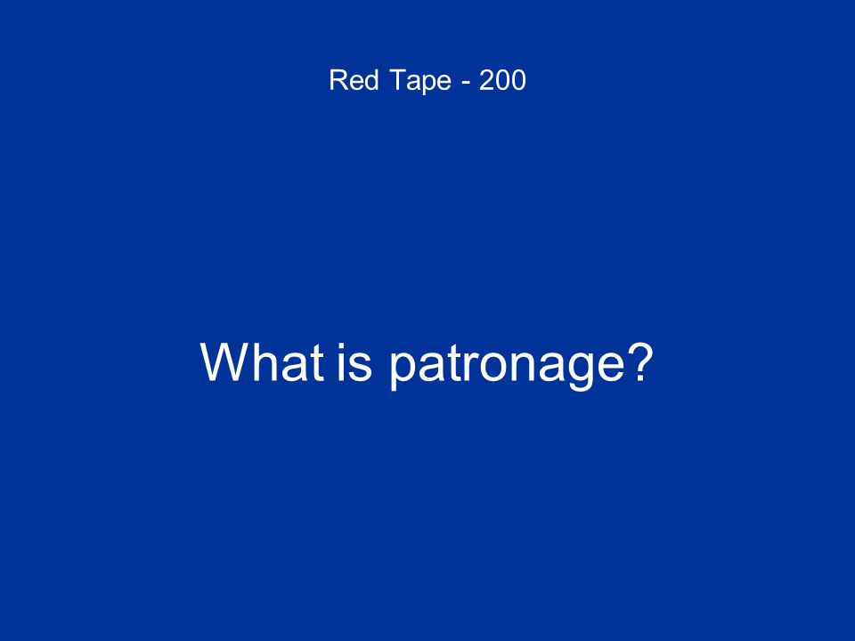 Red Tape - 200 What is patronage?