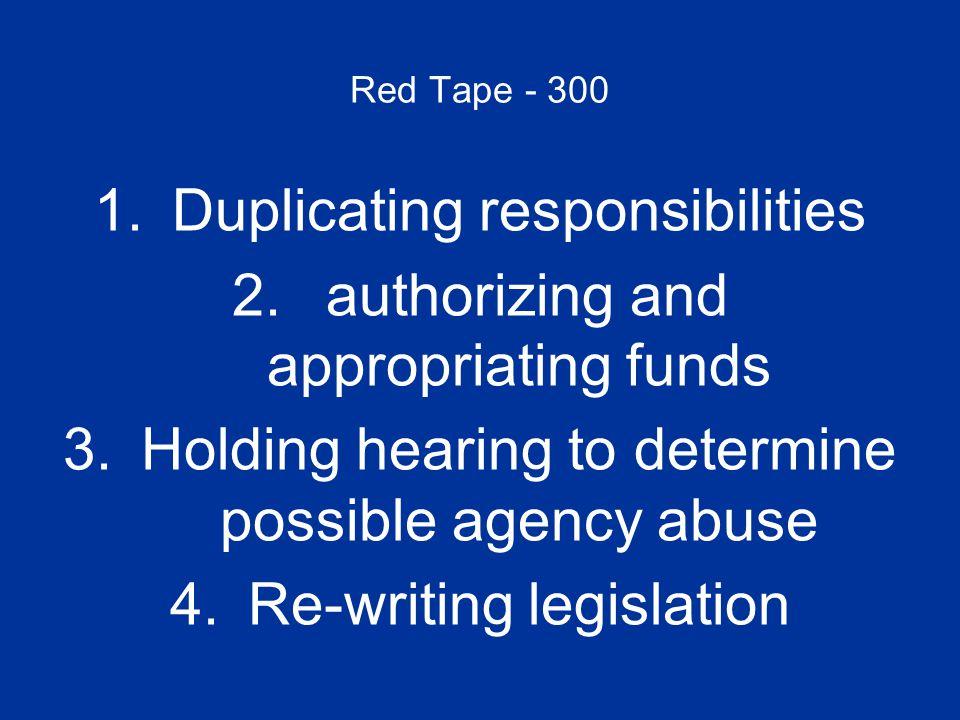 Red Tape - 300 1.Duplicating responsibilitiesDuplicating responsibilities 2. authorizing and appropriating funds authorizing and appropriating funds 3