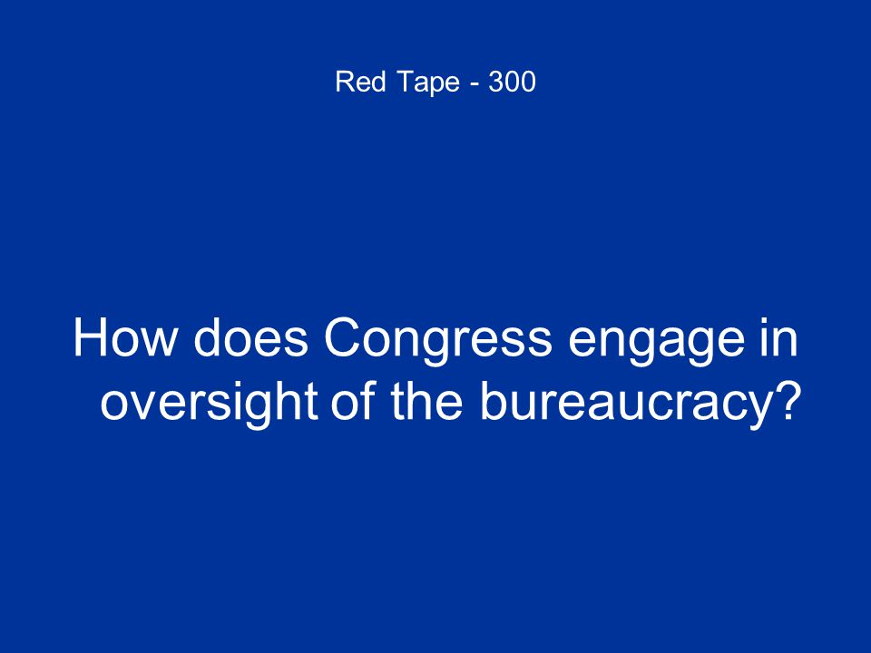 Red Tape - 300 How does Congress engage in oversight of the bureaucracy?