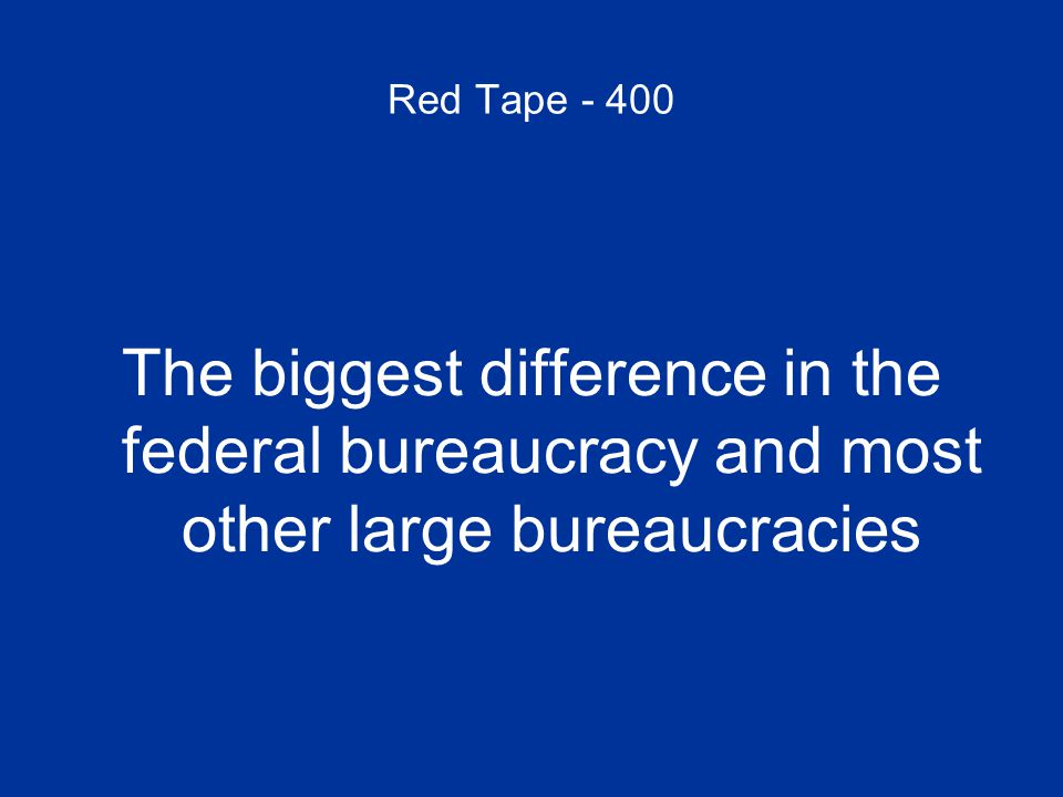 Red Tape - 400 The biggest difference in the federal bureaucracy and most other large bureaucracies