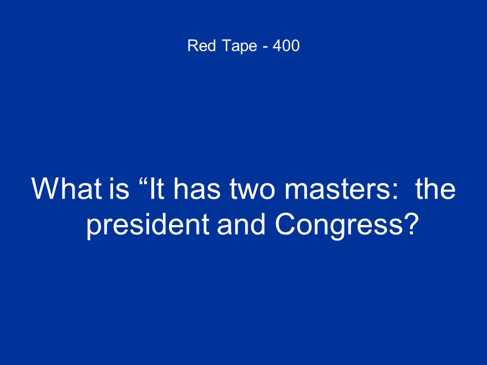 Red Tape - 400 What is It has two masters: the president and Congress