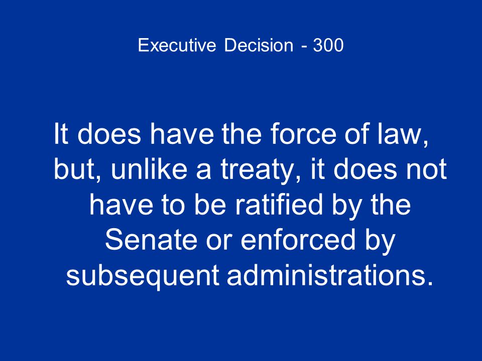 Executive Decision - 300 It does have the force of law, but, unlike a treaty, it does not have to be ratified by the Senate or enforced by subsequent