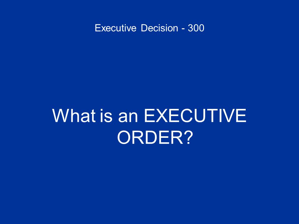 Executive Decision - 300 What is an EXECUTIVE ORDER