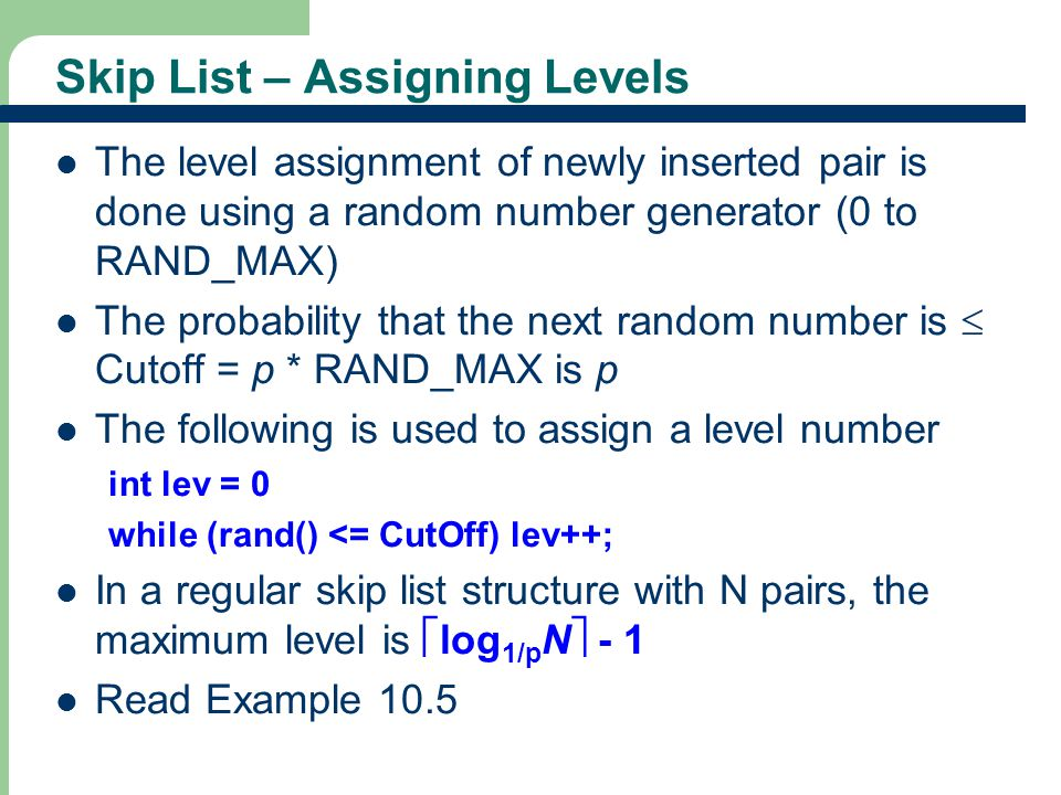 13 Skip List – Assigning Levels The level assignment of newly inserted pair is done using a random number generator (0 to RAND_MAX) The probability th