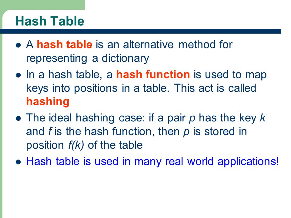 15 Hash Table A hash table is an alternative method for representing a dictionary In a hash table, a hash function is used to map keys into positions