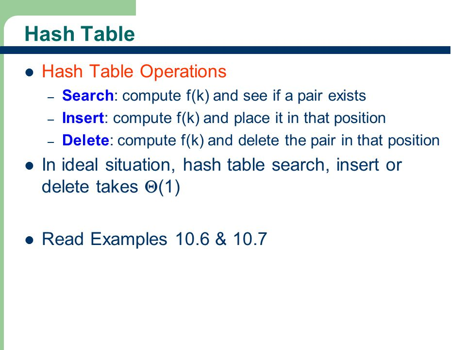 16 Hash Table Hash Table Operations – Search: compute f(k) and see if a pair exists – Insert: compute f(k) and place it in that position – Delete: com