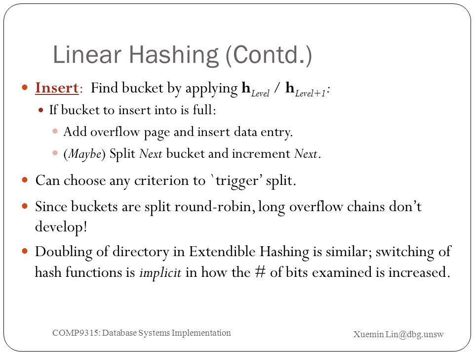 Linear Hashing (Contd.) Insert: Find bucket by applying h Level / h Level+1 : If bucket to insert into is full: Add overflow page and insert data entry.