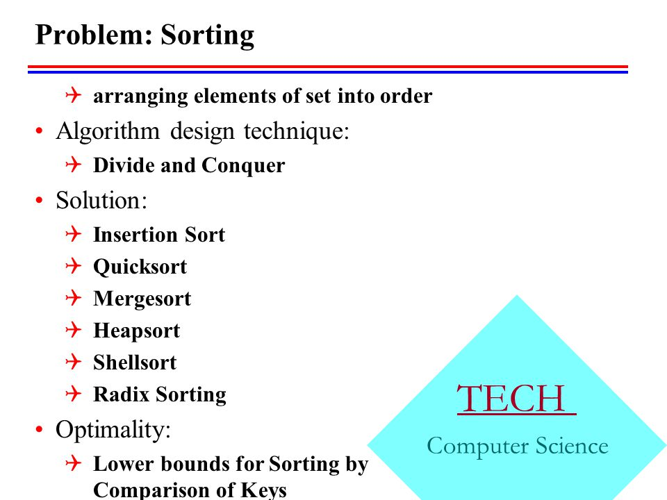 TECH Computer Science Problem: Sorting  arranging elements of set into order Algorithm design technique:  Divide and Conquer Solution:  Insertion Sort  Quicksort  Mergesort  Heapsort  Shellsort  Radix Sorting Optimality:  Lower bounds for Sorting by Comparison of Keys