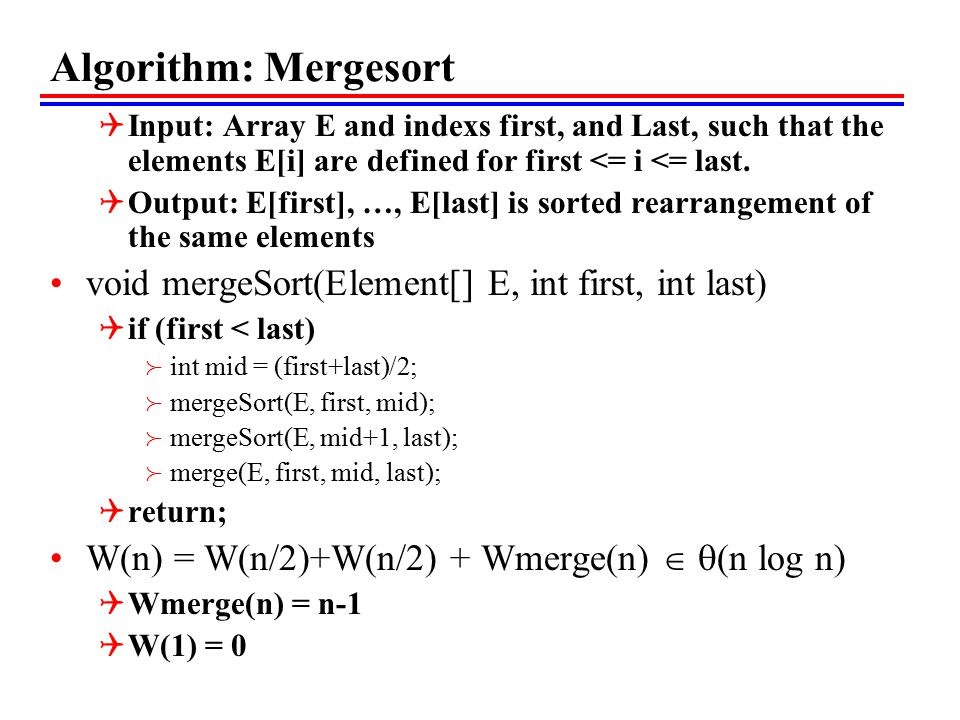 Algorithm: Mergesort  Input: Array E and indexs first, and Last, such that the elements E[i] are defined for first <= i <= last.