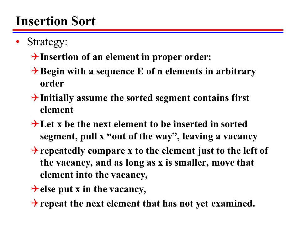 Insertion Sort Strategy:  Insertion of an element in proper order:  Begin with a sequence E of n elements in arbitrary order  Initially assume the sorted segment contains first element  Let x be the next element to be inserted in sorted segment, pull x out of the way , leaving a vacancy  repeatedly compare x to the element just to the left of the vacancy, and as long as x is smaller, move that element into the vacancy,  else put x in the vacancy,  repeat the next element that has not yet examined.