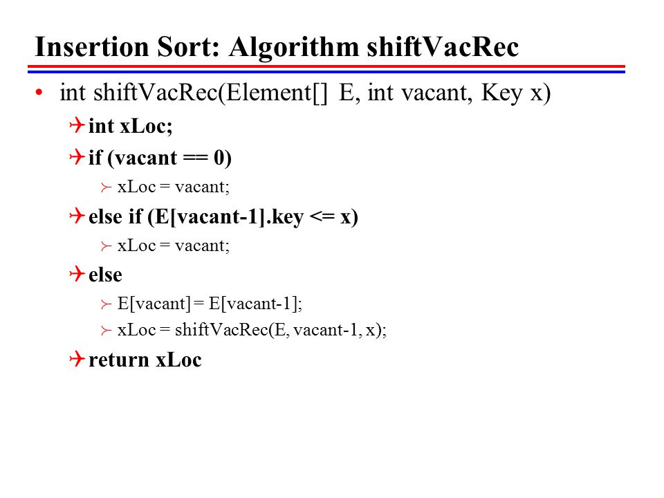 Insertion Sort: Algorithm shiftVacRec int shiftVacRec(Element[] E, int vacant, Key x)  int xLoc;  if (vacant == 0)  xLoc = vacant;  else if (E[vacant-1].key <= x)  xLoc = vacant;  else  E[vacant] = E[vacant-1];  xLoc = shiftVacRec(E, vacant-1, x);  return xLoc
