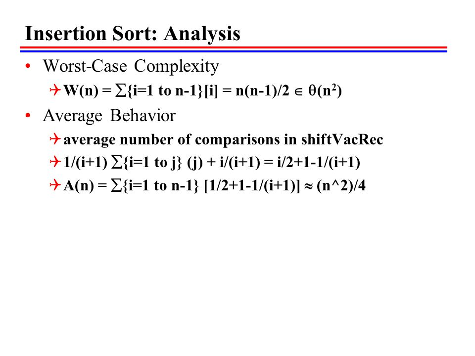 Insertion Sort: Analysis Worst-Case Complexity  W(n) =  {i=1 to n-1}[i] = n(n-1)/2   (n 2 ) Average Behavior  average number of comparisons in shiftVacRec  1/(i+1)  {i=1 to j} (j) + i/(i+1) = i/2+1-1/(i+1)  A(n) =  {i=1 to n-1} [1/2+1-1/(i+1)]  (n^2)/4