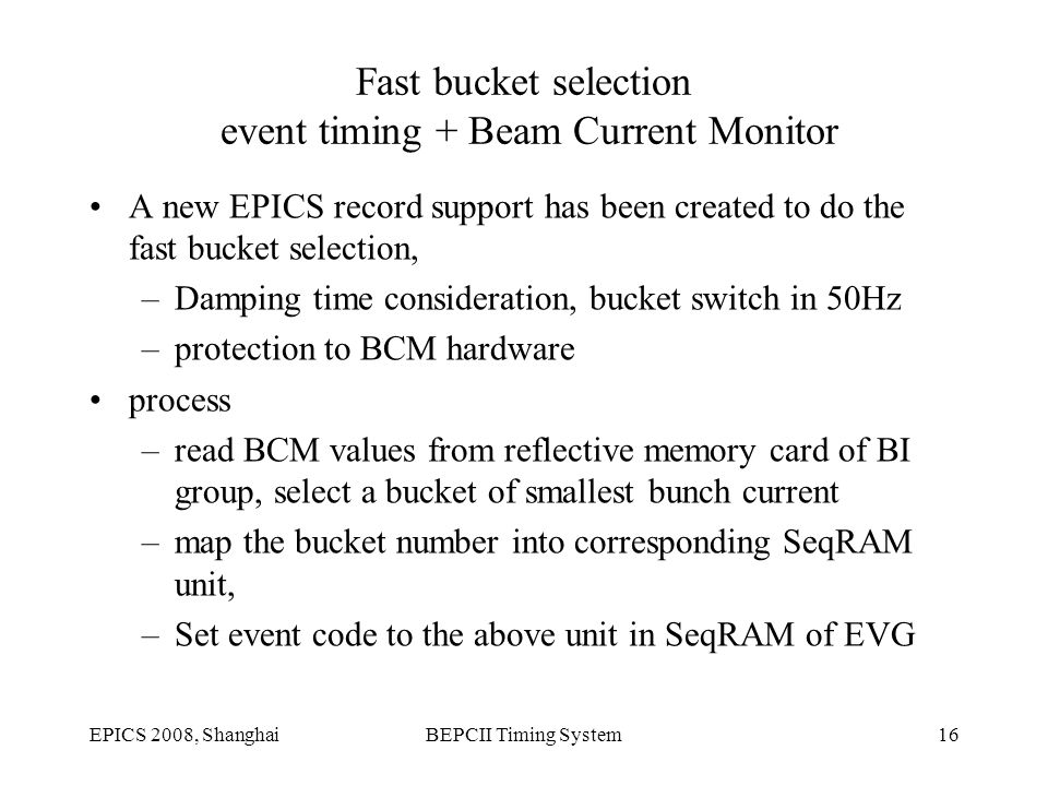 EPICS 2008, ShanghaiBEPCII Timing System16 Fast bucket selection event timing + Beam Current Monitor A new EPICS record support has been created to do the fast bucket selection, –Damping time consideration, bucket switch in 50Hz –protection to BCM hardware process –read BCM values from reflective memory card of BI group, select a bucket of smallest bunch current –map the bucket number into corresponding SeqRAM unit, –Set event code to the above unit in SeqRAM of EVG