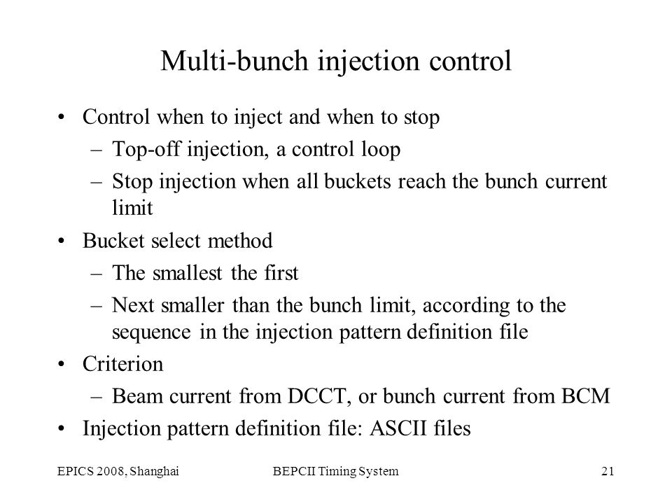 EPICS 2008, ShanghaiBEPCII Timing System21 Multi-bunch injection control Control when to inject and when to stop –Top-off injection, a control loop –Stop injection when all buckets reach the bunch current limit Bucket select method –The smallest the first –Next smaller than the bunch limit, according to the sequence in the injection pattern definition file Criterion –Beam current from DCCT, or bunch current from BCM Injection pattern definition file: ASCII files