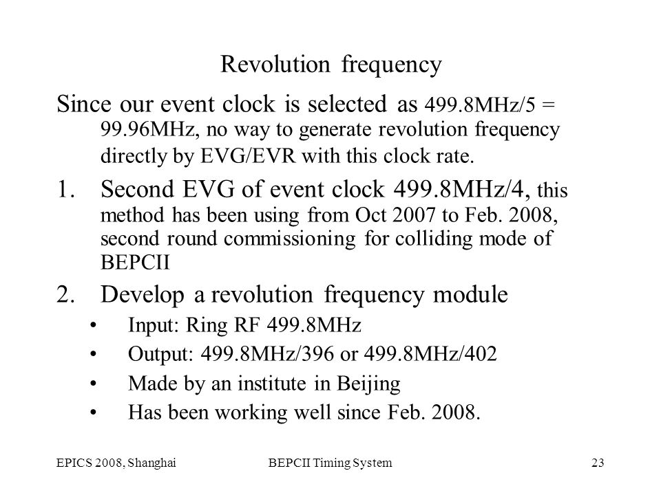 EPICS 2008, ShanghaiBEPCII Timing System23 Revolution frequency Since our event clock is selected as 499.8MHz/5 = 99.96MHz, no way to generate revolution frequency directly by EVG/EVR with this clock rate.