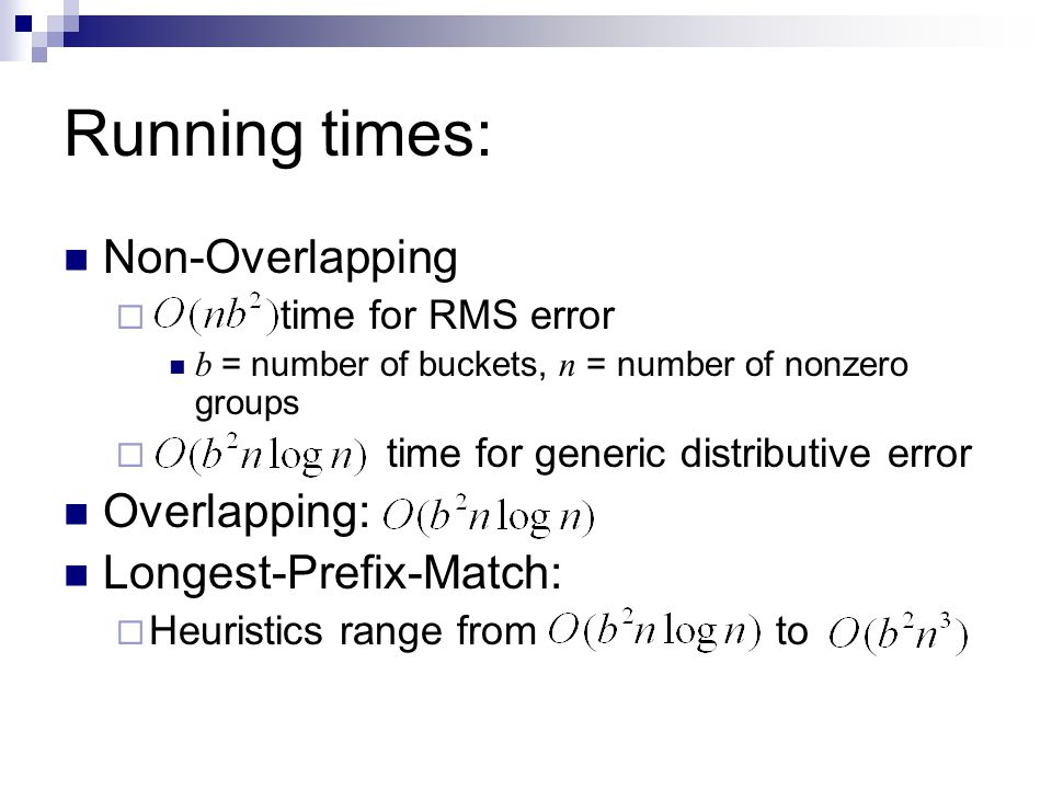 Running times: Non-Overlapping  time for RMS error b = number of buckets, n = number of nonzero groups  time for generic distributive error Overlapping: Longest-Prefix-Match:  Heuristics range from to