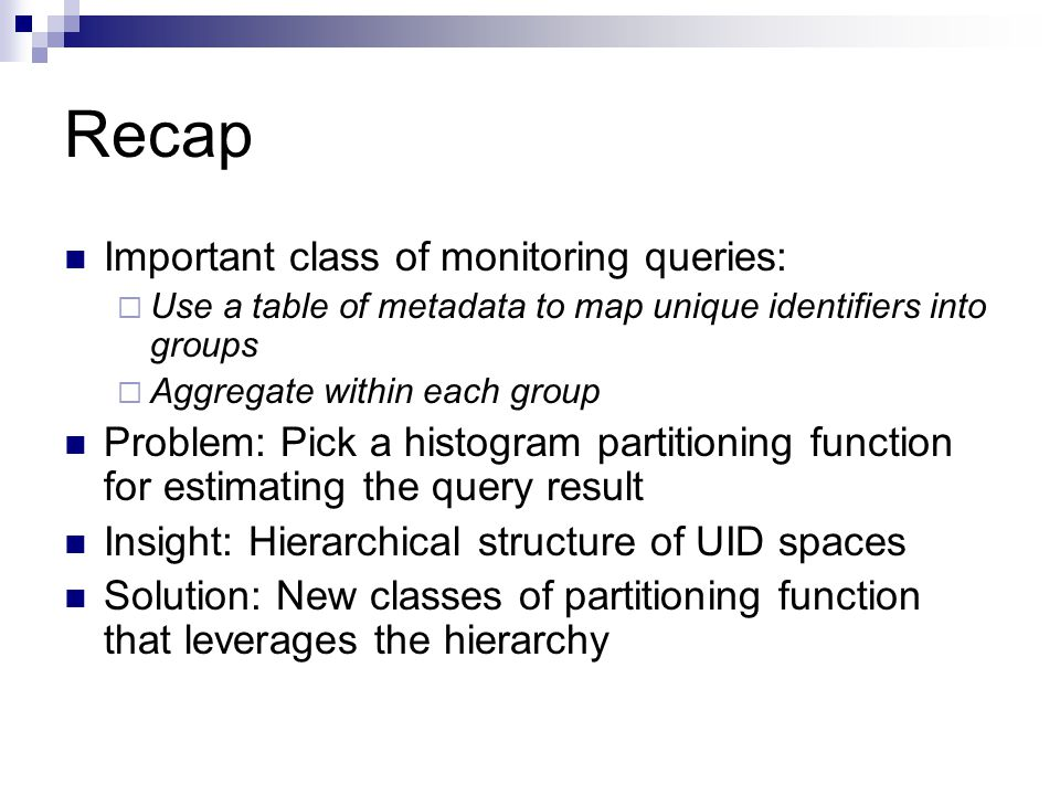 Recap Important class of monitoring queries:  Use a table of metadata to map unique identifiers into groups  Aggregate within each group Problem: Pick a histogram partitioning function for estimating the query result Insight: Hierarchical structure of UID spaces Solution: New classes of partitioning function that leverages the hierarchy