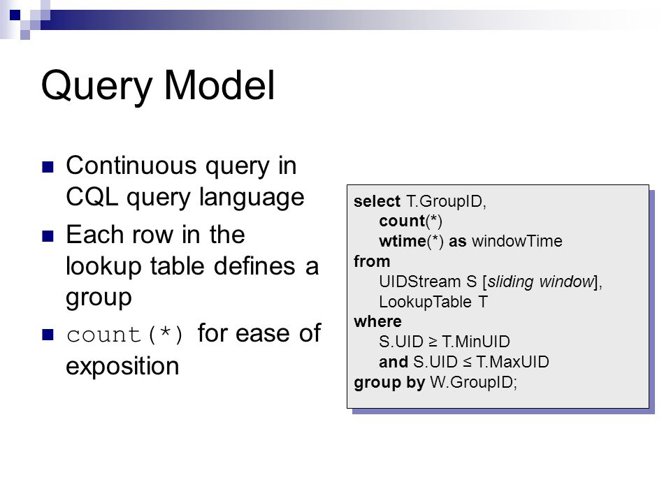 Query Model Continuous query in CQL query language Each row in the lookup table defines a group count(*) for ease of exposition select T.GroupID, count(*) wtime(*) as windowTime from UIDStream S [sliding window], LookupTable T where S.UID ≥ T.MinUID and S.UID ≤ T.MaxUID group by W.GroupID; select T.GroupID, count(*) wtime(*) as windowTime from UIDStream S [sliding window], LookupTable T where S.UID ≥ T.MinUID and S.UID ≤ T.MaxUID group by W.GroupID;