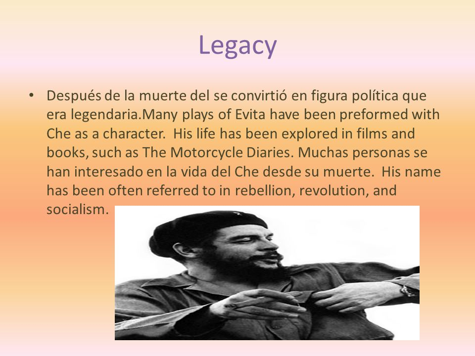 Legacy Después de la muerte del se convirtió en figura política que era legendaria.Many plays of Evita have been preformed with Che as a character.