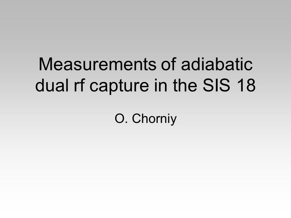 Measurements of adiabatic dual rf capture in the SIS 18 O. Chorniy