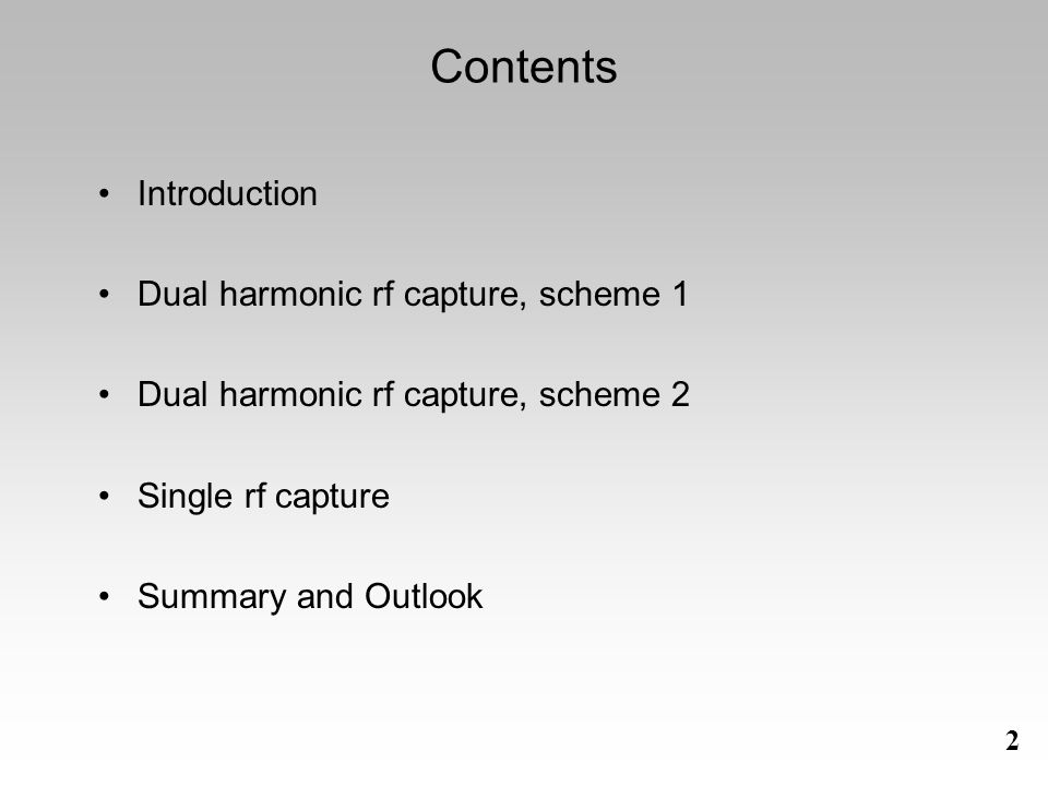 2 Contents Introduction Dual harmonic rf capture, scheme 1 Dual harmonic rf capture, scheme 2 Single rf capture Summary and Outlook