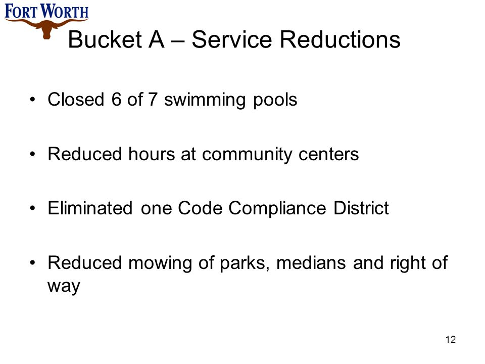 Closed 6 of 7 swimming pools Reduced hours at community centers Eliminated one Code Compliance District Reduced mowing of parks, medians and right of way 12 Bucket A – Service Reductions