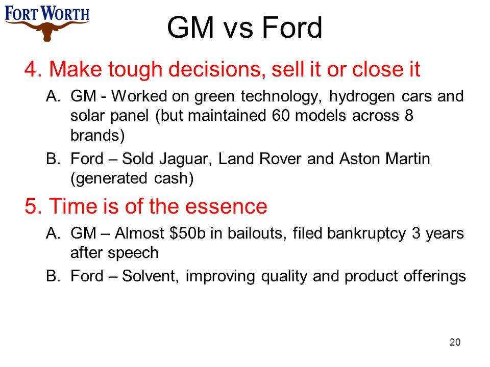 GM vs Ford 4.Make tough decisions, sell it or close it A.GM - Worked on green technology, hydrogen cars and solar panel (but maintained 60 models across 8 brands) B.Ford – Sold Jaguar, Land Rover and Aston Martin (generated cash) 5.Time is of the essence A.GM – Almost $50b in bailouts, filed bankruptcy 3 years after speech B.Ford – Solvent, improving quality and product offerings 20