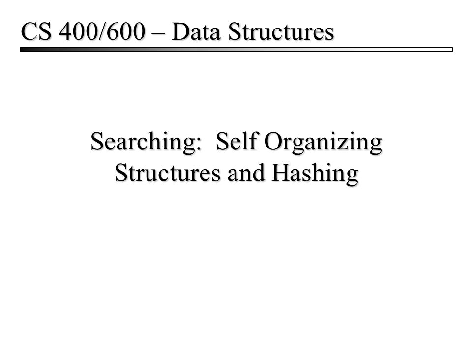 Searching: Self Organizing Structures and Hashing CS 400/600 – Data Structures