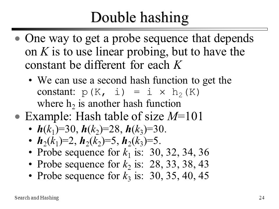 Search and Hashing24 Double hashing  One way to get a probe sequence that depends on K is to use linear probing, but to have the constant be differen