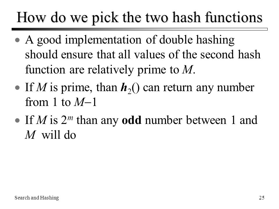 Search and Hashing25 How do we pick the two hash functions  A good implementation of double hashing should ensure that all values of the second hash