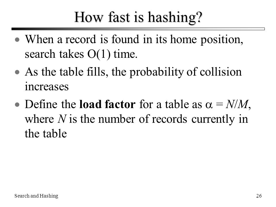 Search and Hashing26 How fast is hashing?  When a record is found in its home position, search takes O(1) time.  As the table fills, the probability